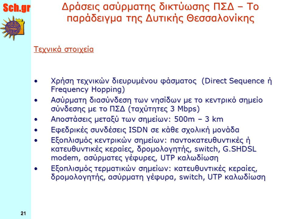 Sch.gr 21 Δράσεις ασύρματης δικτύωσης ΠΣΔ – Το παράδειγμα της Δυτικής Θεσσαλονίκης Τεχνικά στοιχεία Χρήση τεχνικών διευρυμένου φάσματος (Direct Sequence ή Frequency Hopping)Χρήση τεχνικών διευρυμένου φάσματος (Direct Sequence ή Frequency Hopping) Ασύρματη διασύνδεση των νησίδων με το κεντρικό σημείο σύνδεσης με το ΠΣΔ (ταχύτητες 3 Mbps)Ασύρματη διασύνδεση των νησίδων με το κεντρικό σημείο σύνδεσης με το ΠΣΔ (ταχύτητες 3 Mbps) Αποστάσεις μεταξύ των σημείων: 500m – 3 kmΑποστάσεις μεταξύ των σημείων: 500m – 3 km Εφεδρικές συνδέσεις ISDN σε κάθε σχολική μονάδαΕφεδρικές συνδέσεις ISDN σε κάθε σχολική μονάδα Εξοπλισμός κεντρικών σημείων: παντοκατευθυντικές ή κατευθυντικές κεραίες, δρομολογητής, switch, G.SHDSL modem, ασύρματες γέφυρες, UTP καλωδίωσηΕξοπλισμός κεντρικών σημείων: παντοκατευθυντικές ή κατευθυντικές κεραίες, δρομολογητής, switch, G.SHDSL modem, ασύρματες γέφυρες, UTP καλωδίωση Εξοπλισμός τερματικών σημείων: κατευθυντικές κεραίες, δρομολογητής, ασύρματη γέφυρα, switch, UTP καλωδίωσηΕξοπλισμός τερματικών σημείων: κατευθυντικές κεραίες, δρομολογητής, ασύρματη γέφυρα, switch, UTP καλωδίωση