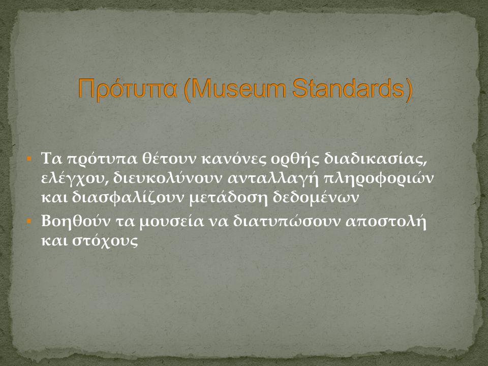  Τα πρότυπα θέτουν κανόνες ορθής διαδικασίας, ελέγχου, διευκολύνουν ανταλλαγή πληροφοριών και διασφαλίζουν μετάδοση δεδομένων  Βοηθούν τα μουσεία να
