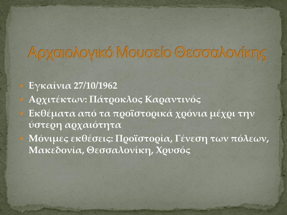  Εγκαίνια 27/10/1962  Αρχιτέκτων: Πάτροκλος Καραντινός  Εκθέματα από τα προϊστορικά χρόνια μέχρι την ύστερη αρχαιότητα  Μόνιμες εκθέσεις: Προϊστορ