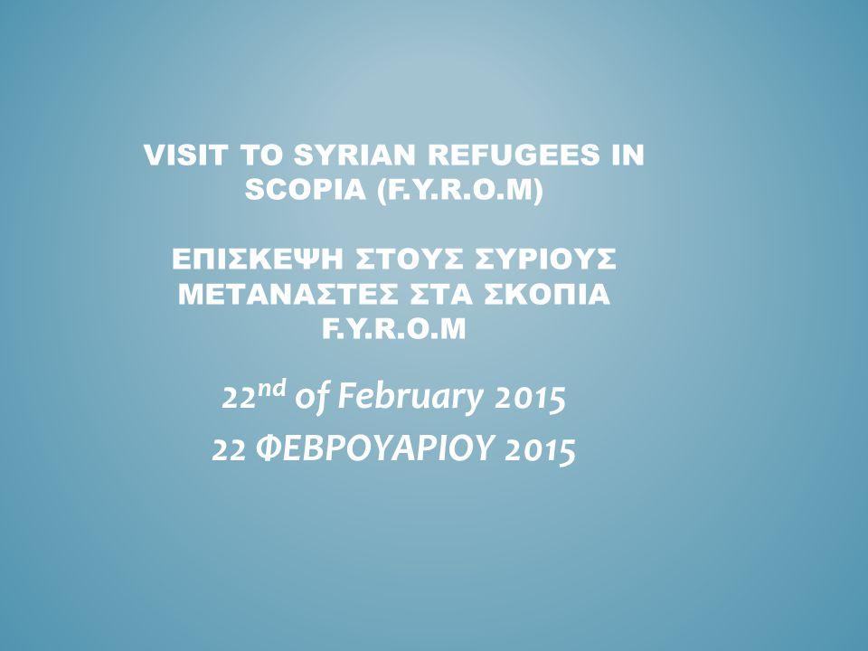 VISIT TO SYRIAN REFUGEES IN SCOPIA (F.Y.R.O.M) ΕΠΙΣΚΕΨΗ ΣΤΟΥΣ ΣΥΡΙΟΥΣ ΜΕΤΑΝΑΣΤΕΣ ΣΤΑ ΣΚΟΠΙΑ F.Y.R.O.M 22 nd of February 2015 22 ΦΕΒΡΟΥΑΡΙΟΥ 2015