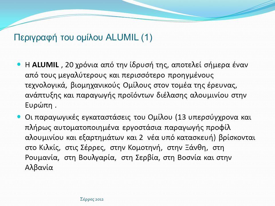 Περιγραφή του ομίλου ALUMIL (1) Η ALUMIL, 20 χρόνια από την ίδρυσή της, αποτελεί σήμερα έναν από τους μεγαλύτερους και περισσότερο προηγμένους τεχνολογικά, βιομηχανικούς Ομίλους στον τομέα της έρευνας, ανάπτυξης και παραγωγής προϊόντων διέλασης αλουμινίου στην Ευρώπη.