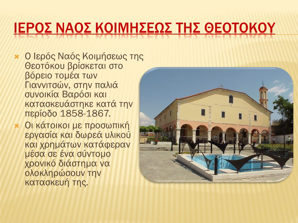  Ο Ιερός Ναός Κοιμήσεως της Θεοτόκου βρίσκεται στο βόρειο τομέα των Γιαννιτσών, στην παλιά συνοικία Βαρόσι και κατασκευάστηκε κατά την περίοδο 1858-1