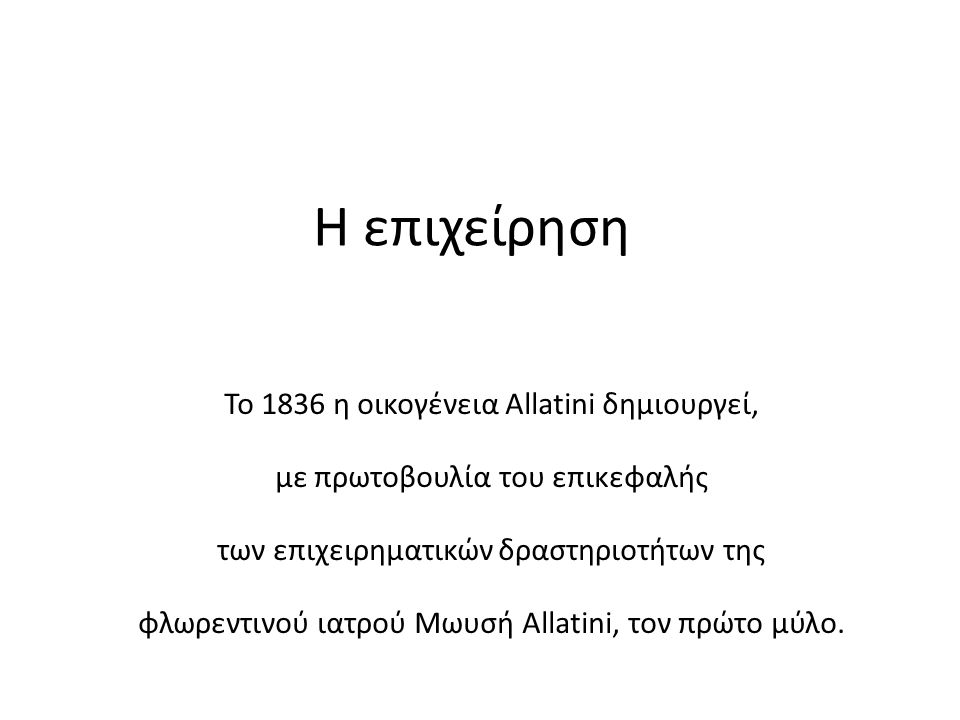 Η επιχείρηση Το 1836 η οικογένεια Allatini δημιουργεί, με πρωτοβουλία του επικεφαλής των επιχειρηματικών δραστηριοτήτων της φλωρεντινού ιατρού Μωυσή A