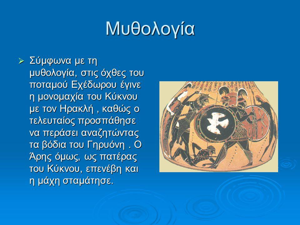 Μυθολογία  Σύμφωνα με τη μυθολογία, στις όχθες του ποταμού Εχέδωρου έγινε η μονομαχία του Κύκνου με τον Ηρακλή, καθώς ο τελευταίος προσπάθησε να περά