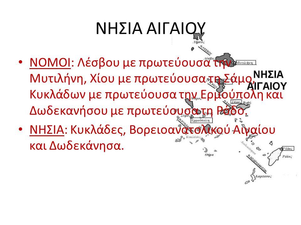 ΝΗΣΙΑ ΑΙΓΑΙΟΥ ΝΟΜΟΙ: Λέσβου με πρωτεύουσα την Μυτιλήνη, Χίου με πρωτεύουσα τη Σάμο, Κυκλάδων με πρωτεύουσα την Ερμούπολη και Δωδεκανήσου με πρωτεύουσα