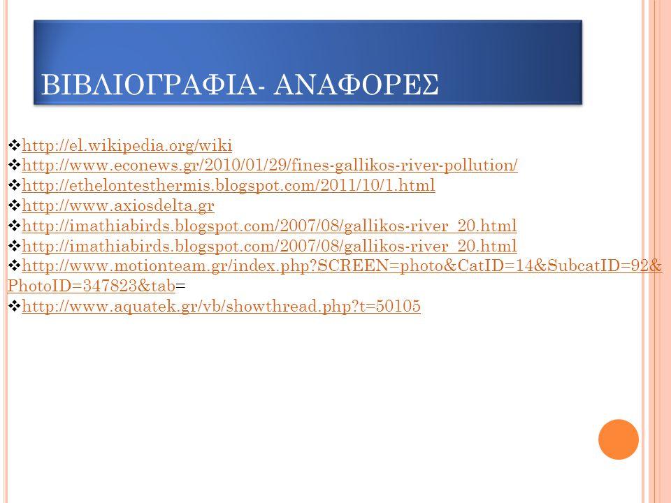 ΒΙΒΛΙΟΓΡΑΦΙΑ- ΑΝΑΦΟΡΕΣ  http://el.wikipedia.org/wiki http://el.wikipedia.org/wiki  http://www.econews.gr/2010/01/29/fines-gallikos-river-pollution/