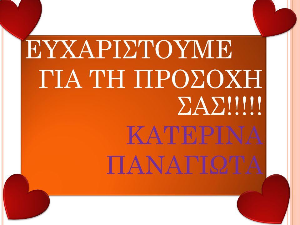 ΕΥΧΑΡΙΣΤΟΥΜΕ ΓΙΑ ΤΗ ΠΡΟΣΟΧΗ ΣΑΣ!!!!! ΚΑΤΕΡΙΝΑ ΠΑΝΑΓΙΩΤΑ ΕΥΧΑΡΙΣΤΟΥΜΕ ΓΙΑ ΤΗ ΠΡΟΣΟΧΗ ΣΑΣ!!!!! ΚΑΤΕΡΙΝΑ ΠΑΝΑΓΙΩΤΑ