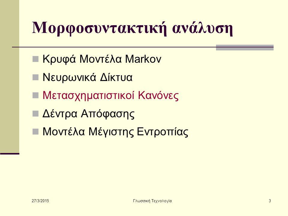 27/3/2015 Γλωσσική Τεχνολογία4 Μορφοσυντακτική ανάλυση Κρυφά Μοντέλα Markov Νευρωνικά Δίκτυα Μετασχηματιστικοί Κανόνες Δέντρα Απόφασης Μοντέλα Μέγιστης Εντροπίας