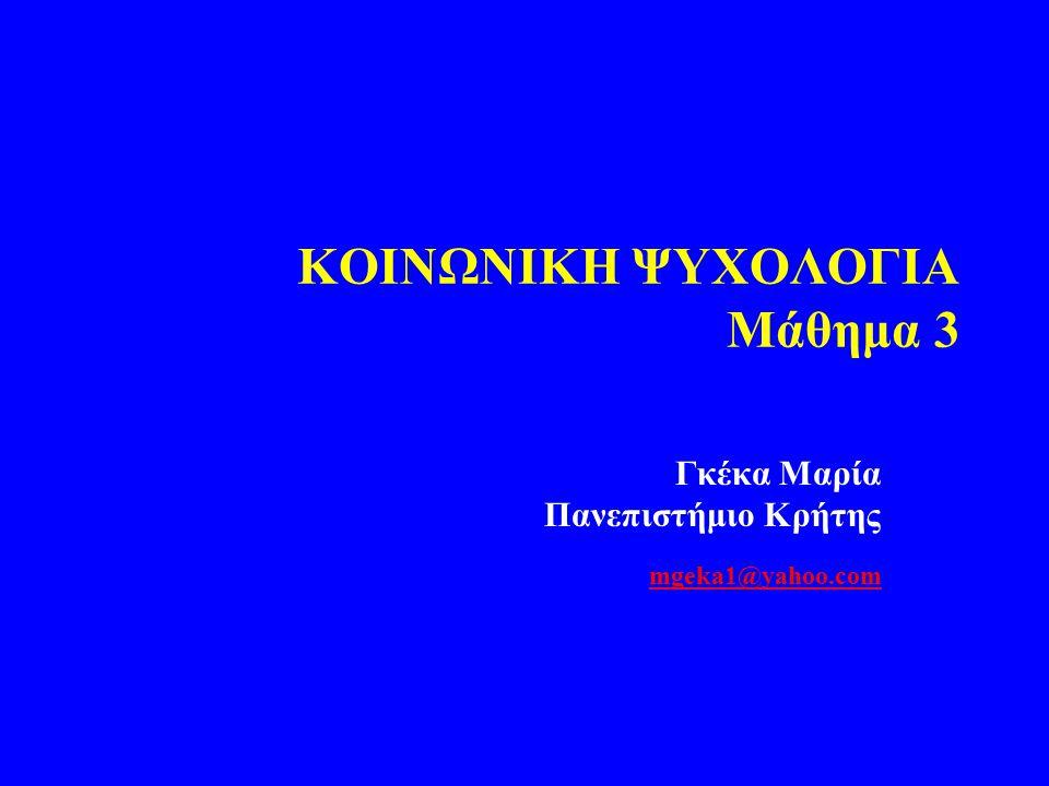 KOIΝΩΝΙΚΗ ΨΥΧΟΛΟΓΙΑ Μάθημα 3 Γκέκα Μαρία Πανεπιστήμιο Κρήτης mgeka1@yahoo.com mgeka1@yahoo.com