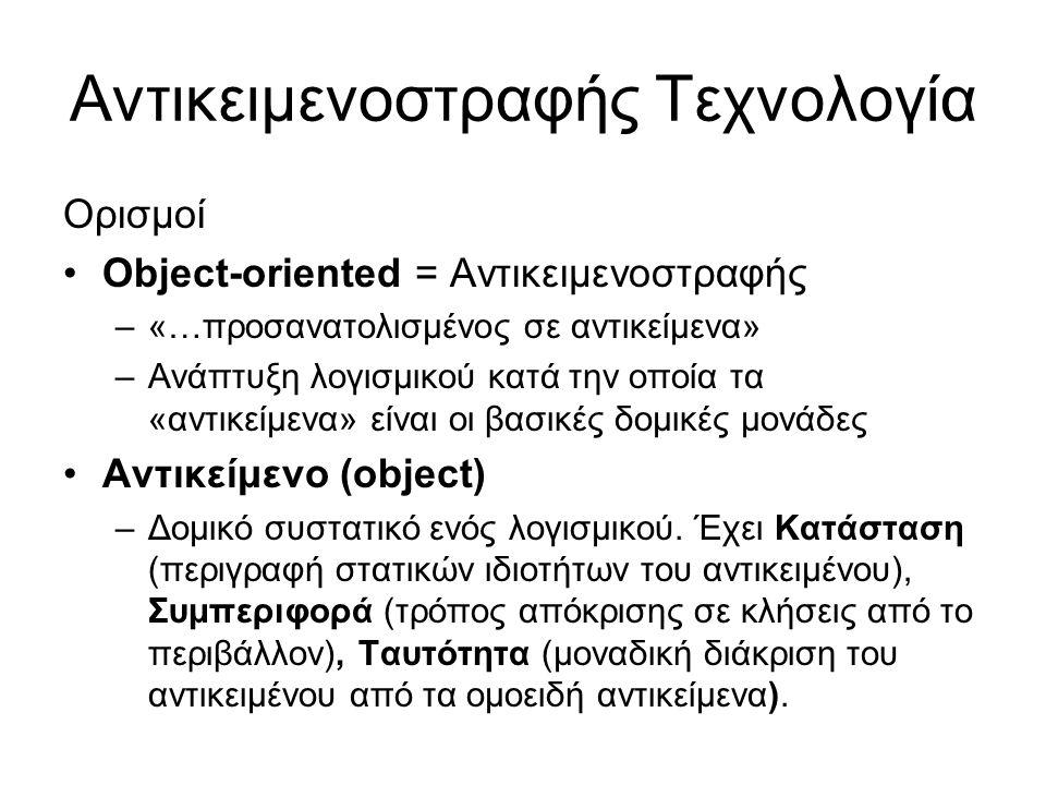 Αντικειμενοστραφής Τεχνολογία Ορισμοί Object-oriented = Αντικειμενοστραφής –«…προσανατολισμένος σε αντικείμενα» –Ανάπτυξη λογισμικού κατά την οποία τα «αντικείμενα» είναι οι βασικές δομικές μονάδες Αντικείμενο (object) –Δομικό συστατικό ενός λογισμικού.
