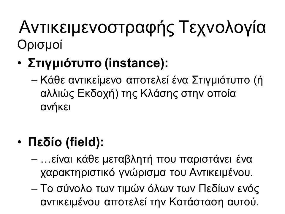 Αντικειμενοστραφής Τεχνολογία Ορισμοί Στιγμιότυπο (instance): –Κάθε αντικείμενο αποτελεί ένα Στιγμιότυπο (ή αλλιώς Εκδοχή) της Κλάσης στην οποία ανήκει Πεδίο (field): –…είναι κάθε μεταβλητή που παριστάνει ένα χαρακτηριστικό γνώρισμα του Αντικειμένου.