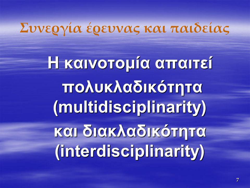 7 Συνεργία έρευνας και παιδείας Η καινοτομία απαιτεί πολυκλαδικότητα (multidisciplinarity) πολυκλαδικότητα (multidisciplinarity) και διακλαδικότητα (interdisciplinarity)