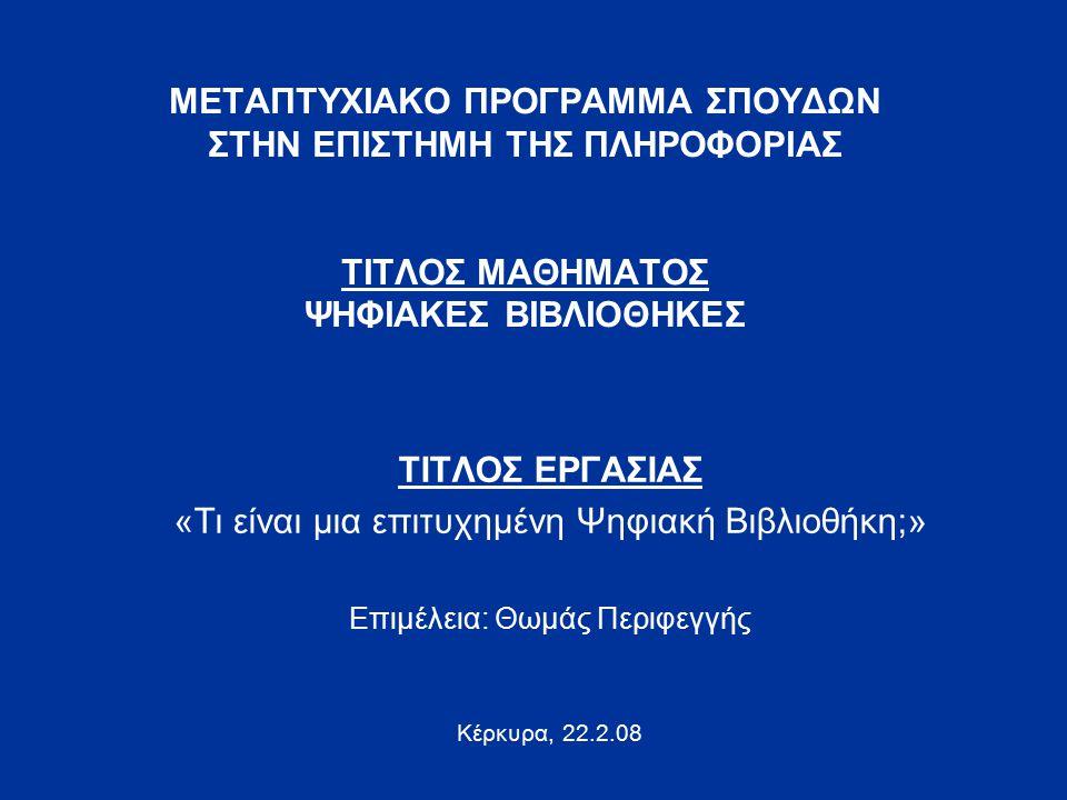 ΜΕΤΑΠΤΥΧΙΑΚΟ ΠΡΟΓΡΑΜΜΑ ΣΠΟΥΔΩΝ ΣΤΗΝ ΕΠΙΣΤΗΜΗ ΤΗΣ ΠΛΗΡΟΦΟΡΙΑΣ ΤΙΤΛΟΣ ΜΑΘΗΜΑΤΟΣ ΨΗΦΙΑΚΕΣ ΒΙΒΛΙΟΘΗΚΕΣ ΤΙΤΛΟΣ ΕΡΓΑΣΙΑΣ «Τι είναι μια επιτυχημένη Ψηφιακή Βιβλιοθήκη;» Επιμέλεια: Θωμάς Περιφεγγής Κέρκυρα, 22.2.08