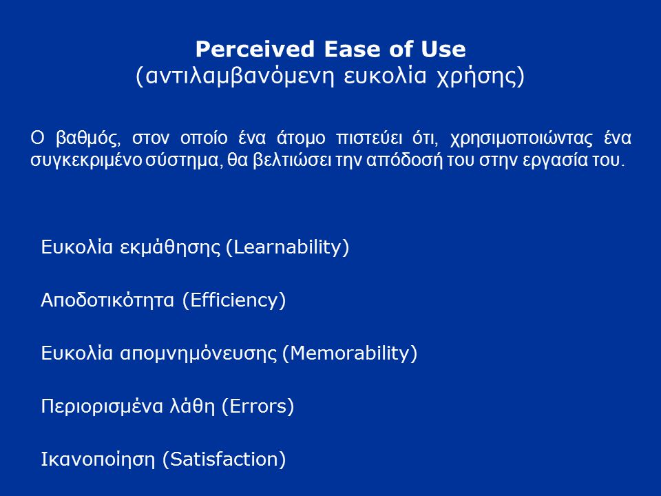 Perceived Ease of Use (αντιλαμβανόμενη ευκολία χρήσης) Ευκολία εκμάθησης (Learnability) Αποδοτικότητα (Efficiency) Ευκολία απομνημόνευσης (Memorabilit
