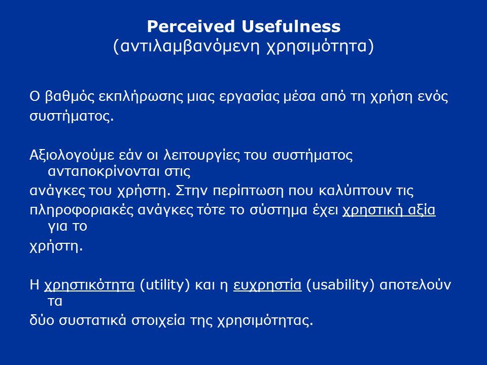 Perceived Usefulness (αντιλαμβανόμενη χρησιμότητα) Ο βαθμός εκπλήρωσης μιας εργασίας μέσα από τη χρήση ενός συστήματος.
