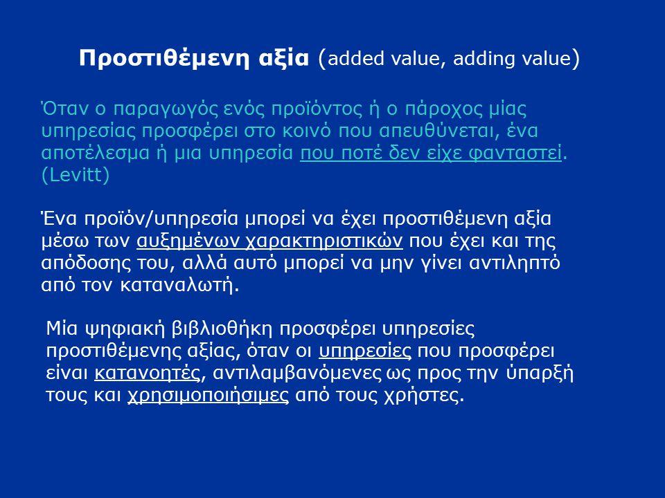 Προστιθέμενη αξία ( added value, adding value ) Όταν ο παραγωγός ενός προϊόντος ή ο πάροχος μίας υπηρεσίας προσφέρει στο κοινό που απευθύνεται, ένα αποτέλεσμα ή μια υπηρεσία που ποτέ δεν είχε φανταστεί.