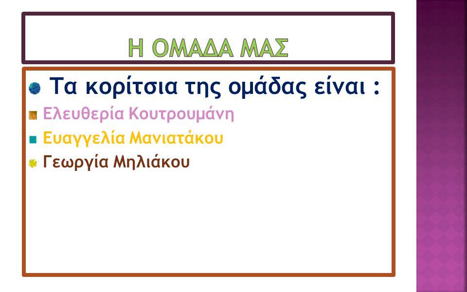 Τα κορίτσια της ομάδας είναι : Ελευθερία Κουτρουμάνη Ευαγγελία Μανιατάκου Γεωργία Μηλιάκου