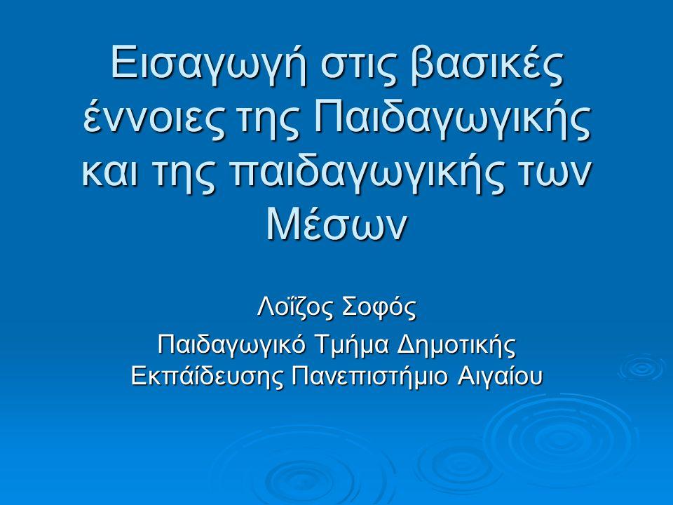 Εισαγωγή στις βασικές έννοιες της Παιδαγωγικής και της παιδαγωγικής των Μέσων Λοΐζος Σοφός Παιδαγωγικό Τμήμα Δημοτικής Εκπάίδευσης Πανεπιστήμιο Αιγαίου