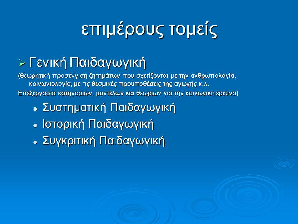 επιμέρους τομείς  Γενική Παιδαγωγική (θεωρητική προσέγγιση ζητημάτων που σχετίζονται με την ανθρωπολογία, κοινωνιολογία, με τις θεσμικές προϋποθέσεις της αγωγής κ.λ.