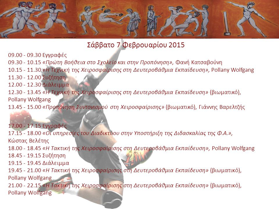 Σάββατο 7 Φεβρουαρίου 2015 09.00 - 09.30 Εγγραφές 09.30 - 10.15 «Πρώτη Βοήθεια στο Σχολείο και στην Προπόνηση», Φανή Κατσαβούνη 10.15 - 11.30 «Η Τεχνική της Χειροσφαίρισης στη Δευτεροβάθμια Εκπαίδευση», Pollany Wolfgang 11.30 - 12.00 Συζήτηση 12.00 - 12.30 Διάλειμμα 12.30 - 13.45 «Η Τεχνική της Χειροσφαίρισης στη Δευτεροβάθμια Εκπαίδευση» (βιωματικό), Pollany Wolfgang 13.45 - 15.00 «Προπόνηση Συντονισμού στη Χειροσφαίρισης» (βιωματικό), Γιάννης Βαρελτζής 17.00 - 17.15 Εγγραφές 17.15 - 18.00 «Οι υπηρεσίες του Διαδικτύου στην Υποστήριξη της Διδασκαλίας της Φ.Α.», Κώστας Βελέτης 18.00 - 18.45 «Η Τακτική της Χειροσφαίρισης στη Δευτεροβάθμια Εκπαίδευση», Pollany Wolfgang 18.45 - 19.15 Συζήτηση 19.15 - 19.45 Διάλειμμα 19.45 - 21.00 «Η Τακτική της Χειροσφαίρισης στη Δευτεροβάθμια Εκπαίδευση» (βιωματικό), Pollany Wolfgang 21.00 - 22.15 «Η Τακτική της Χειροσφαίρισης στη Δευτεροβάθμια Εκπαίδευση» (βιωματικό), Pollany Wolfgang