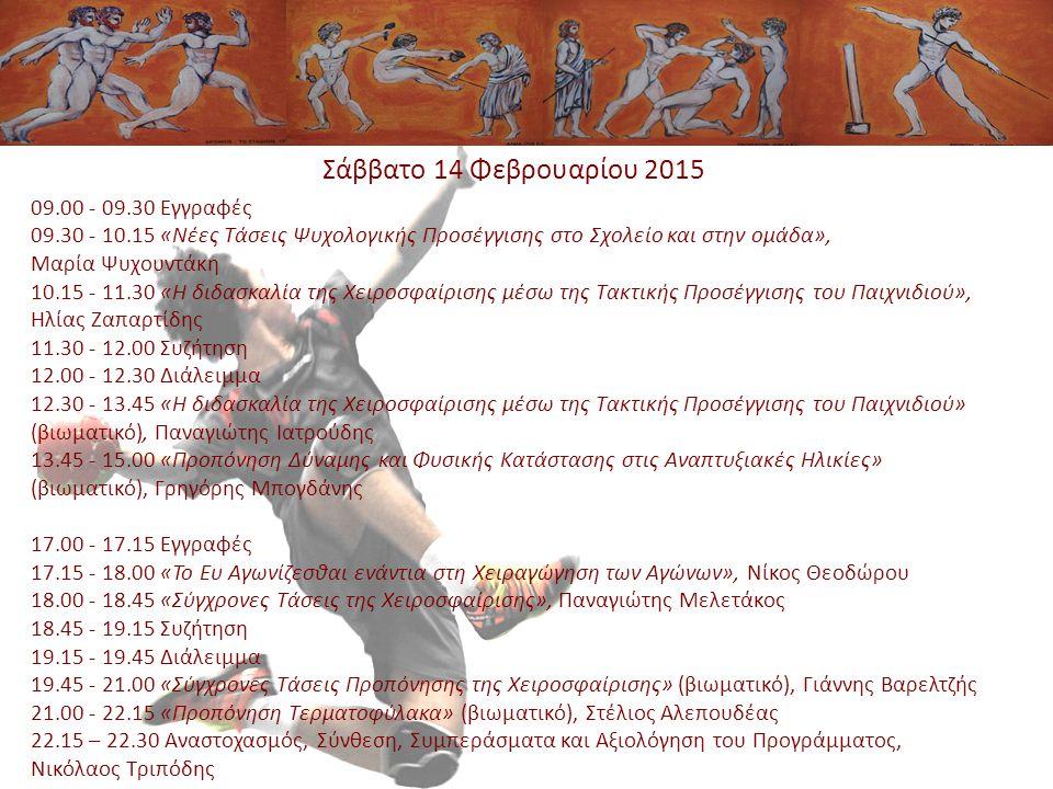 Σάββατο 14 Φεβρουαρίου 2015 09.00 - 09.30 Εγγραφές 09.30 - 10.15 «Νέες Τάσεις Ψυχολογικής Προσέγγισης στο Σχολείο και στην ομάδα», Μαρία Ψυχουντάκη 10.15 - 11.30 «Η διδασκαλία της Χειροσφαίρισης μέσω της Τακτικής Προσέγγισης του Παιχνιδιού», Ηλίας Ζαπαρτίδης 11.30 - 12.00 Συζήτηση 12.00 - 12.30 Διάλειμμα 12.30 - 13.45 «Η διδασκαλία της Χειροσφαίρισης μέσω της Τακτικής Προσέγγισης του Παιχνιδιού» (βιωματικό), Παναγιώτης Ιατρούδης 13.45 - 15.00 «Προπόνηση Δύναμης και Φυσικής Κατάστασης στις Αναπτυξιακές Ηλικίες» (βιωματικό), Γρηγόρης Μπογδάνης 17.00 - 17.15 Εγγραφές 17.15 - 18.00 «Το Ευ Αγωνίζεσθαι ενάντια στη Χειραγώγηση των Αγώνων», Νίκος Θεοδώρου 18.00 - 18.45 «Σύγχρονες Τάσεις της Χειροσφαίρισης», Παναγιώτης Μελετάκος 18.45 - 19.15 Συζήτηση 19.15 - 19.45 Διάλειμμα 19.45 - 21.00 «Σύγχρονες Τάσεις Προπόνησης της Χειροσφαίρισης» (βιωματικό), Γιάννης Βαρελτζής 21.00 - 22.15 «Προπόνηση Τερματοφύλακα» (βιωματικό), Στέλιος Αλεπουδέας 22.15 – 22.30 Αναστοχασμός, Σύνθεση, Συμπεράσματα και Αξιολόγηση του Προγράμματος, Νικόλαος Τριπόδης