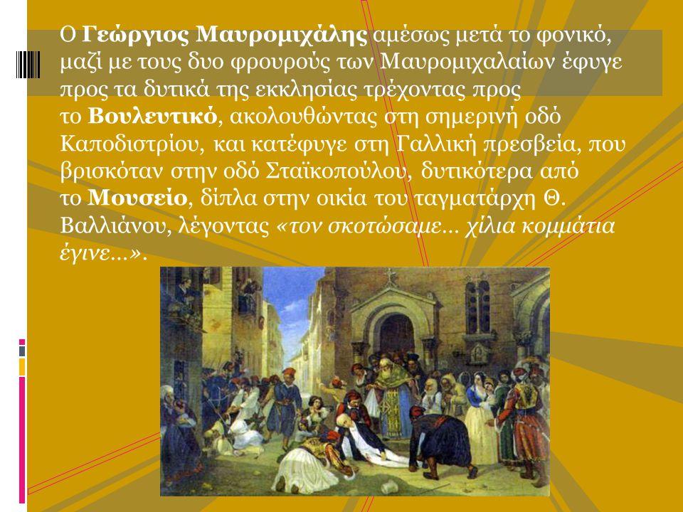 Ο Γεώργιος Μαυρομιχάλης αμέσως μετά το φονικό, μαζί με τους δυο φρουρούς των Μαυρομιχαλαίων έφυγε προς τα δυτικά της εκκλησίας τρέχοντας προς το Βουλευτικό, ακολουθώντας στη σημερινή οδό Καποδιστρίου, και κατέφυγε στη Γαλλική πρεσβεία, που βρισκόταν στην οδό Σταϊκοπούλου, δυτικότερα από το Μουσείο, δίπλα στην οικία του ταγματάρχη Θ.