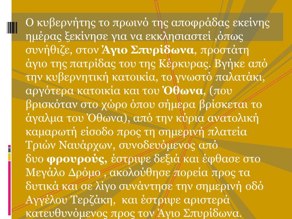 Ο κυβερνήτης το πρωινό της αποφράδας εκείνης ημέρας ξεκίνησε για να εκκλησιαστεί,όπως συνήθιζε, στον Άγιο Σπυρίδωνα, προστάτη άγιο της πατρίδας του της Κέρκυρας.