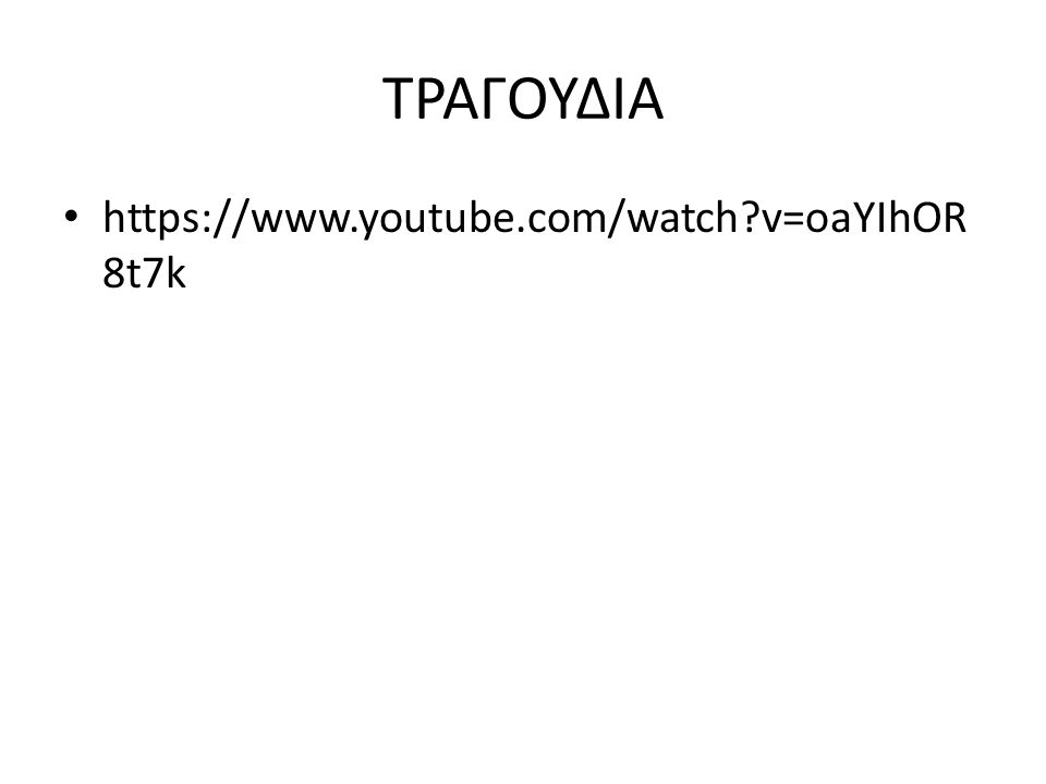 ΤΡΑΓΟΥΔΙΑ https://www.youtube.com/watch?v=oaYIhOR 8t7k