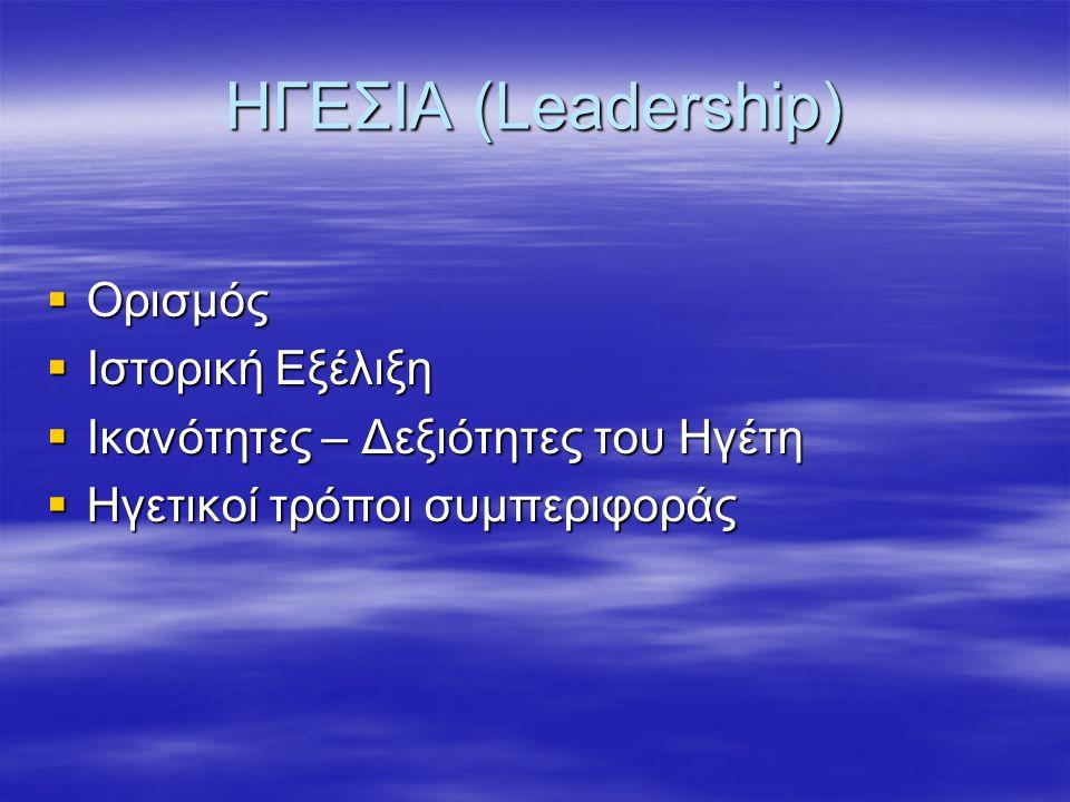 ΗΓΕΣΙΑ (Leadership)  Ορισμός  Ιστορική Εξέλιξη  Ικανότητες – Δεξιότητες του Ηγέτη  Ηγετικοί τρόποι συμπεριφοράς