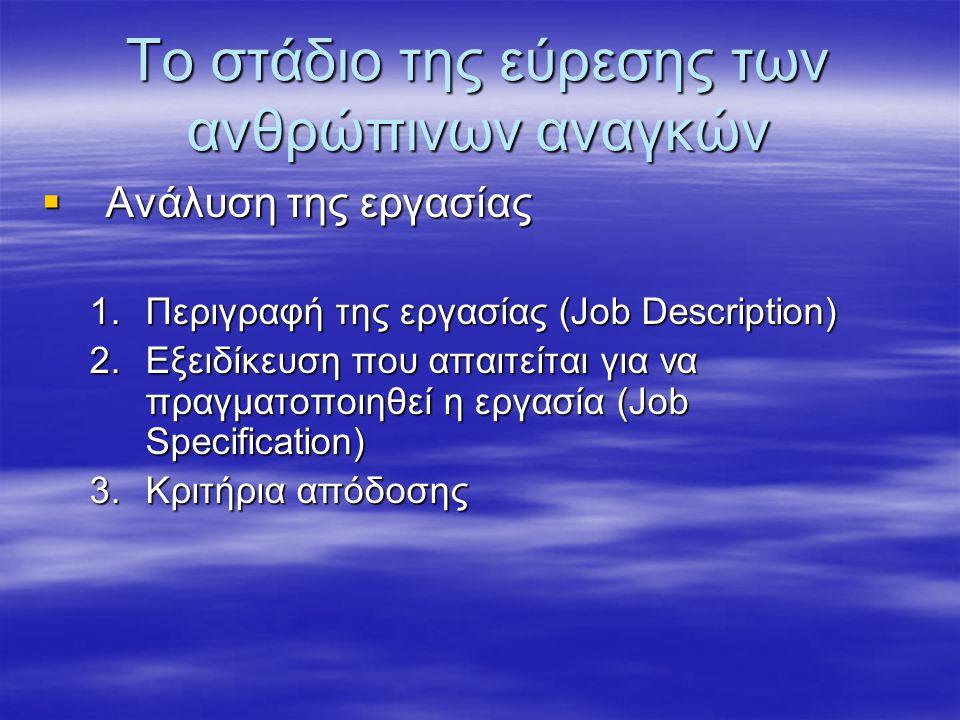 Το στάδιο της εύρεσης των ανθρώπινων αναγκών  Ανάλυση της εργασίας 1.Περιγραφή της εργασίας (Job Description) 2.Εξειδίκευση που απαιτείται για να πραγματοποιηθεί η εργασία (Job Specification) 3.Κριτήρια απόδοσης