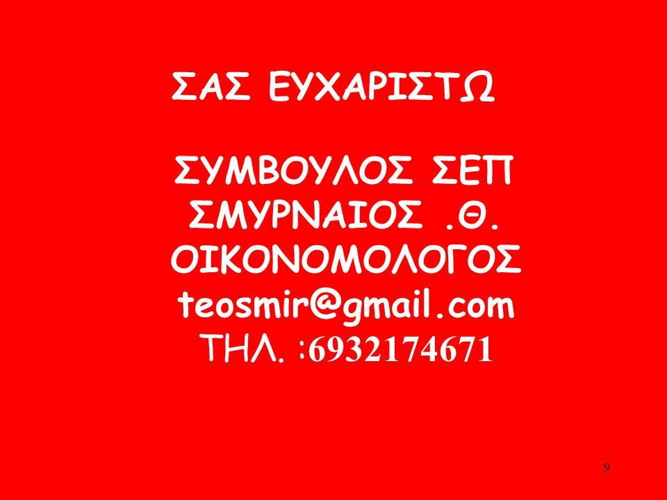 ΣΑΣ ΕΥΧΑΡΙΣΤΩ ΣΥΜΒΟΥΛΟΣ ΣΕΠ ΣΜΥΡΝΑΙΟΣ.Θ. ΟΙΚΟNΟΜΟΛΟΓΟΣ teosmir@gmail.com ΤΗΛ. : 6932174671 9