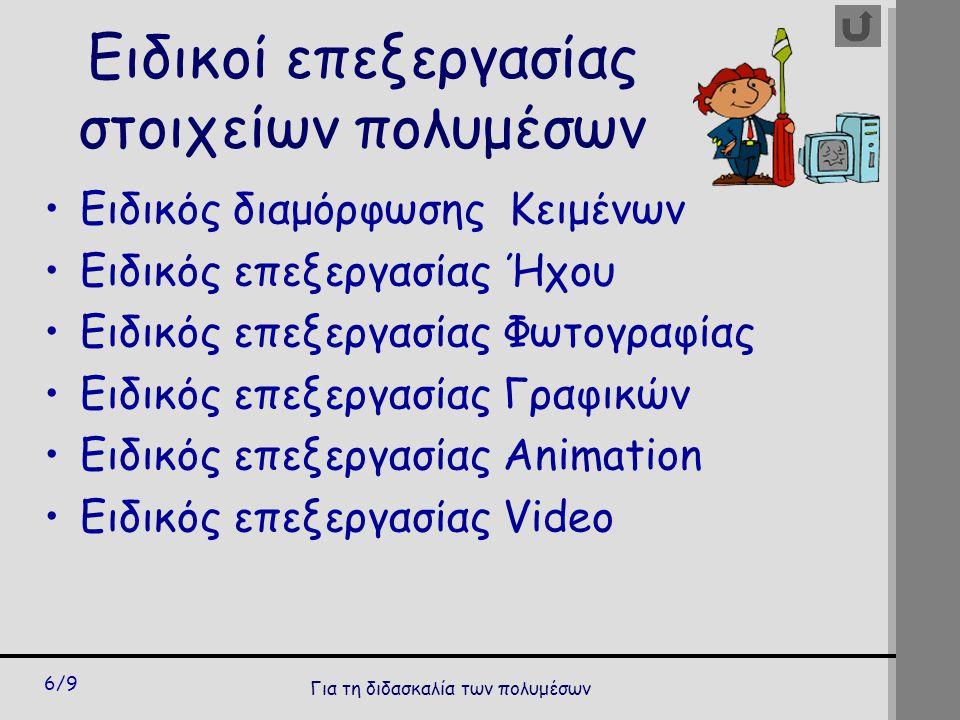 Για τη διδασκαλία των πολυμέσων 6/9 Ειδικοί επεξεργασίας στοιχείων πολυμέσων Ειδικός διαμόρφωσης Κειμένων Ειδικός επεξεργασίας Ήχου Ειδικός επεξεργασίας Φωτογραφίας Ειδικός επεξεργασίας Γραφικών Ειδικός επεξεργασίας Animation Ειδικός επεξεργασίας Video