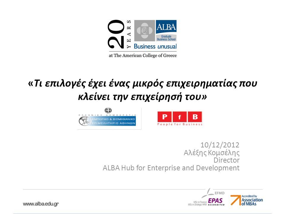 «Τι επιλογές έχει ένας μικρός επιχειρηματίας που κλείνει την επιχείρησή του» 10/12/2012 Αλέξης Κομσέλης Director ALBA Hub for Enterprise and Development