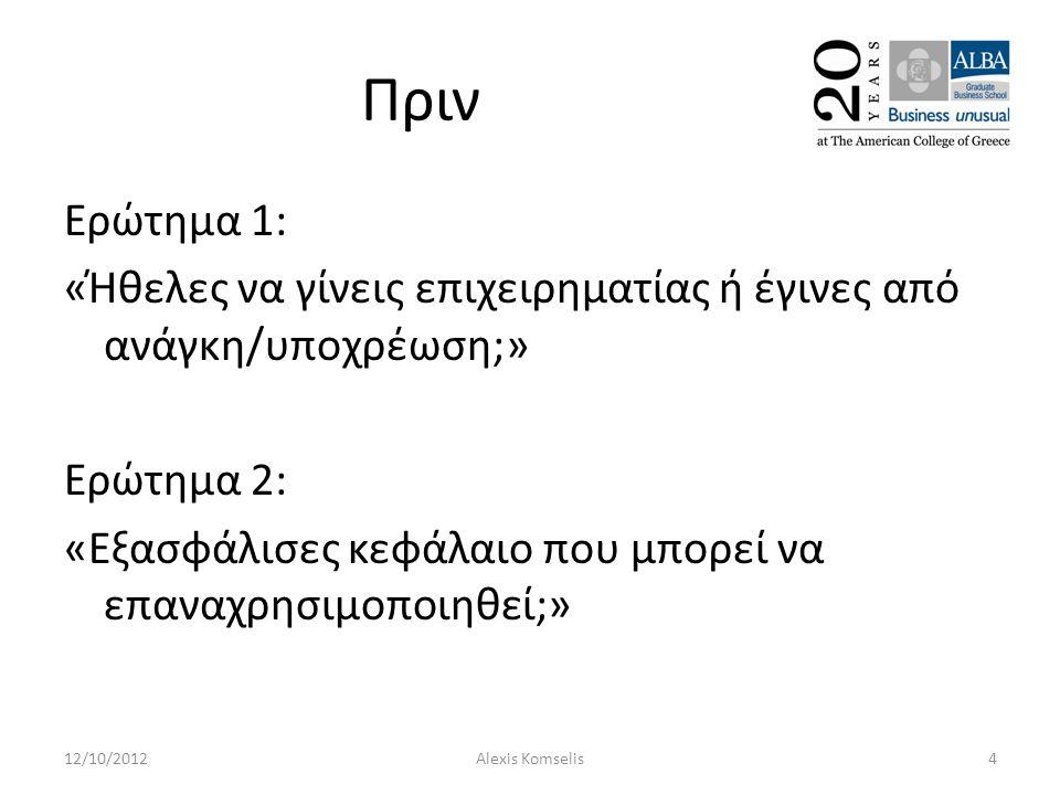 Πριν Ερώτημα 1: «Ήθελες να γίνεις επιχειρηματίας ή έγινες από ανάγκη/υποχρέωση;» Ερώτημα 2: «Εξασφάλισες κεφάλαιο που μπορεί να επαναχρησιμοποιηθεί;» 12/10/20124Alexis Komselis