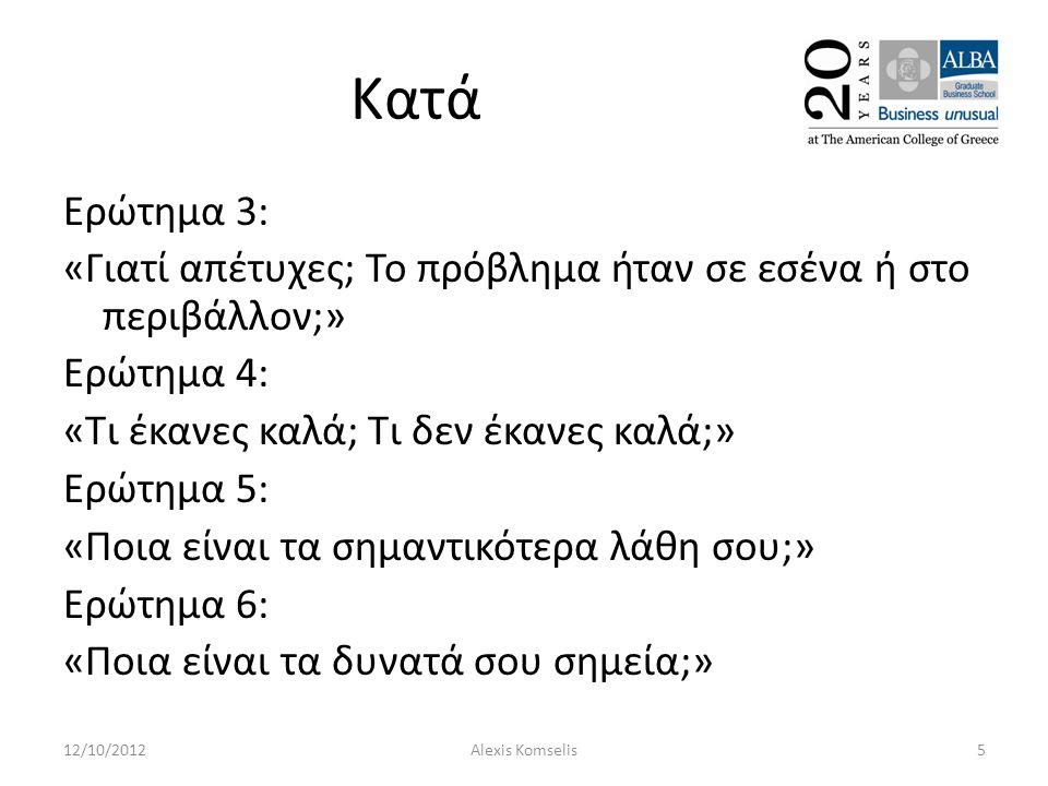 Κατά Ερώτημα 3: «Γιατί απέτυχες; Το πρόβλημα ήταν σε εσένα ή στο περιβάλλον;» Ερώτημα 4: «Τι έκανες καλά; Τι δεν έκανες καλά;» Ερώτημα 5: «Ποια είναι τα σημαντικότερα λάθη σου;» Ερώτημα 6: «Ποια είναι τα δυνατά σου σημεία;» 12/10/20125Alexis Komselis