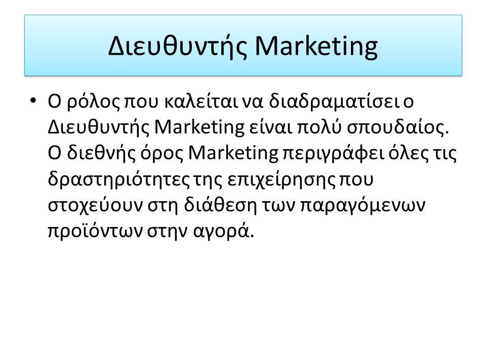 Διευθυντής Marketing Ο ρόλος που καλείται να διαδραματίσει ο Διευθυντής Marketing είναι πολύ σπουδαίος. Ο διεθνής όρος Marketing περιγράφει όλες τις δ