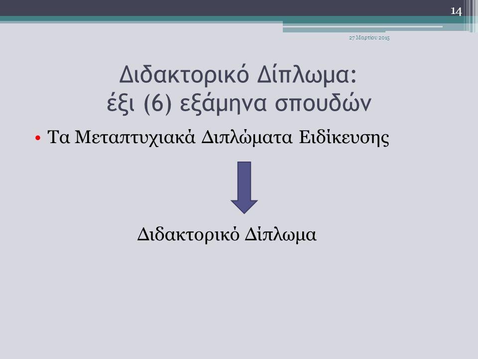 Διδακτορικό Δίπλωμα: έξι (6) εξάμηνα σπουδών Τα Μεταπτυχιακά Διπλώματα Ειδίκευσης Διδακτορικό Δίπλωμα 14 27 Μαρτίου 2015