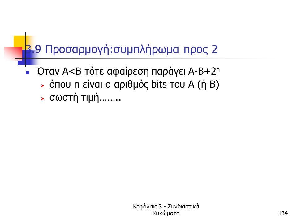 Κεφάλαιο 3 - Συνδιαστικά Κυκώματα134 3.9 Προσαρμογή:συμπλήρωμα προς 2 Όταν Α<Β τότε αφαίρεση παράγει Α-Β+2 n  όπου n είναι ο αριθμός bits του Α (ή Β)