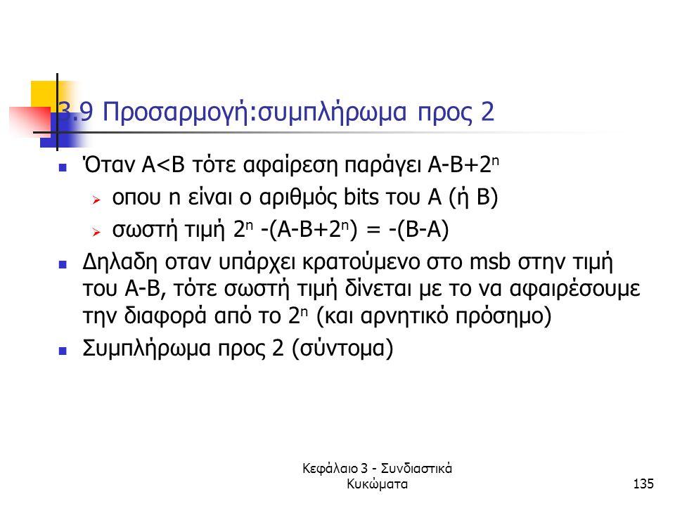 Κεφάλαιο 3 - Συνδιαστικά Κυκώματα135 3.9 Προσαρμογή:συμπλήρωμα προς 2 Όταν Α<Β τότε αφαίρεση παράγει Α-Β+2 n  oπου n είναι ο αριθμός bits του Α (ή Β)