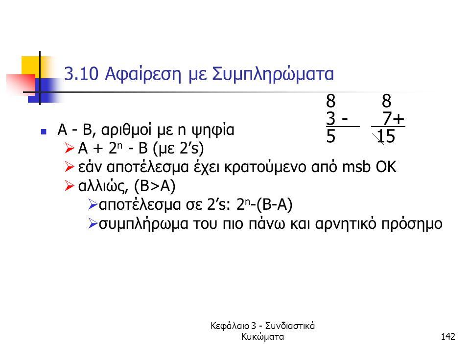 Κεφάλαιο 3 - Συνδιαστικά Κυκώματα142 3.10 Αφαίρεση με Συμπληρώματα Α - Β, αριθμοί με n ψηφία  Α + 2n 2n - Β (με 2's)  εάν αποτέλεσμα έχει κρατούμενο