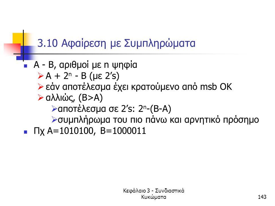 Κεφάλαιο 3 - Συνδιαστικά Κυκώματα143 3.10 Αφαίρεση με Συμπληρώματα Α - Β, αριθμοί με n ψηφία  Α + 2 n - Β (με 2's)  εάν αποτέλεσμα έχει κρατούμενο α