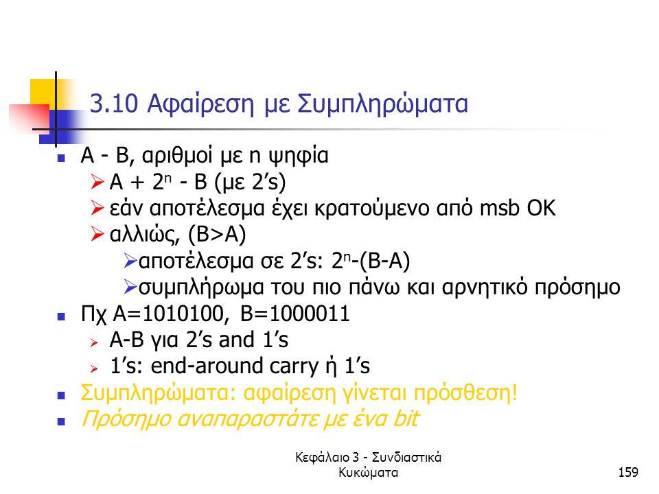 Κεφάλαιο 3 - Συνδιαστικά Κυκώματα159 3.10 Αφαίρεση με Συμπληρώματα Α - Β, αριθμοί με n ψηφία  Α + 2 n - Β (με 2's)  εάν αποτέλεσμα έχει κρατούμενο α