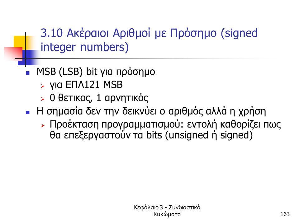 Κεφάλαιο 3 - Συνδιαστικά Κυκώματα163 3.10 Ακέραιοι Αριθμοί με Πρόσημο (signed integer numbers) MSB (LSB) bit για πρόσημο  για ΕΠΛ121 ΜSB  0 θετικος,