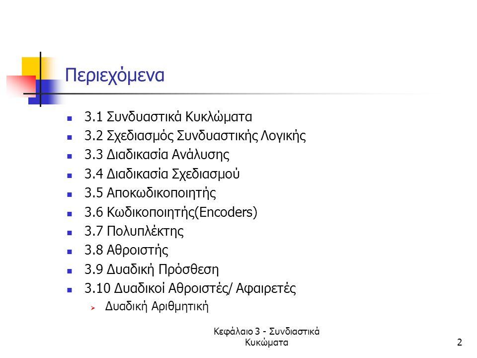Κεφάλαιο 3 - Συνδιαστικά Κυκώματα2 Περιεχόμενα 3.1 Συνδυαστικά Κυκλώματα 3.2 Σχεδιασμός Συνδυαστικής Λογικής 3.3 Διαδικασία Ανάλυσης 3.4 Διαδικασία Σχ