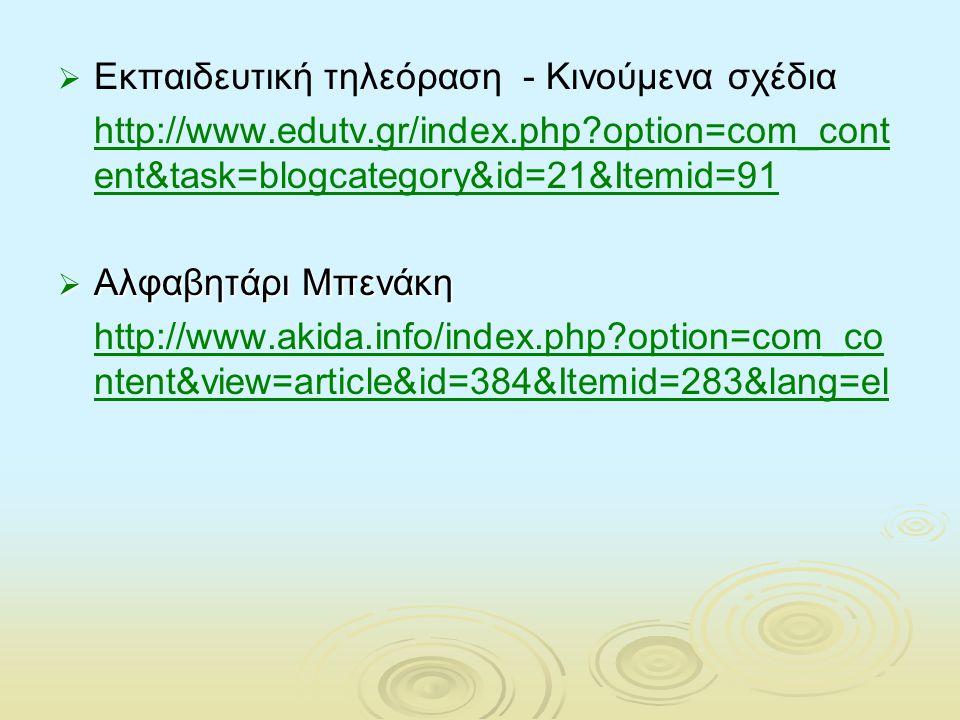   Εκπαιδευτική τηλεόραση - Kινούμενα σχέδια http://www.edutv.gr/index.php?option=com_cont ent&task=blogcategory&id=21&Itemid=91  Αλφαβητάρι Μπενάκη