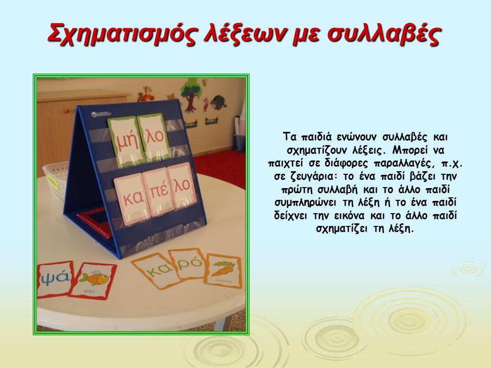 Σχηματισμός λέξεων με συλλαβές Τα παιδιά ενώνουν συλλαβές και σχηματίζουν λέξεις. Μπορεί να παιχτεί σε διάφορες παραλλαγές, π.χ. σε ζευγάρια: το ένα π