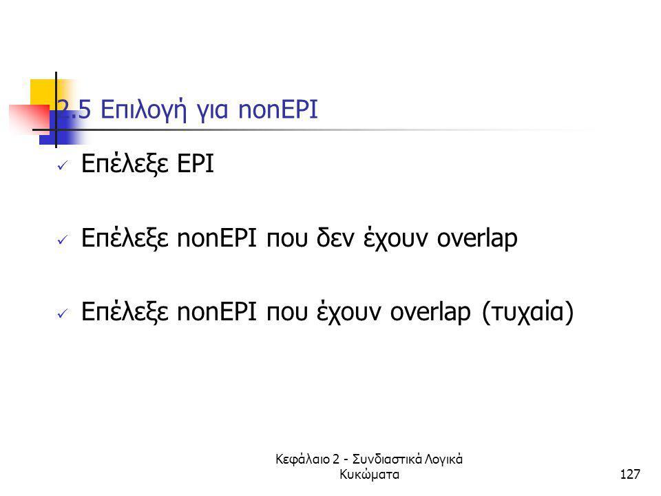 Κεφάλαιο 2 - Συνδιαστικά Λογικά Κυκώματα127 2.5 Eπιλογή για nonEPI Eπέλεξε ΕPI Eπέλεξε nonEPI που δεν έχουν overlap Eπέλεξε nonEPI που έχουν overlap (