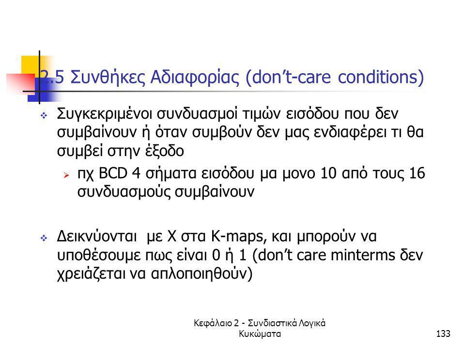 Κεφάλαιο 2 - Συνδιαστικά Λογικά Κυκώματα133 2.5 Συνθήκες Αδιαφορίας (don't-care conditions)  Συγκεκριμένοι συνδυασμοί τιμών εισόδου που δεν συμβαίνου