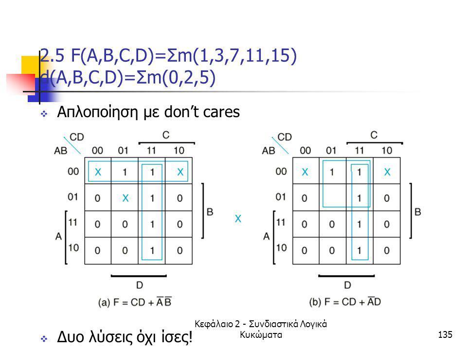 Κεφάλαιο 2 - Συνδιαστικά Λογικά Κυκώματα135 2.5 F(A,B,C,D)=Σm(1,3,7,11,15) d(A,B,C,D)=Σm(0,2,5)  Απλοποίηση με don't cares  Δυο λύσεις όχι ίσες!