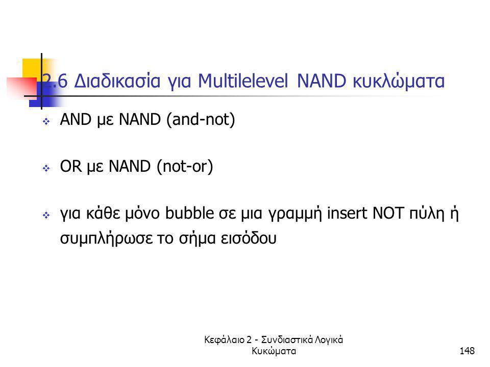 Κεφάλαιο 2 - Συνδιαστικά Λογικά Κυκώματα148 2.6 Διαδικασία για Multilelevel NAND κυκλώματα  ΑΝD με ΝΑΝD (and-not)  OR με NAND (not-or)  για κάθε μό